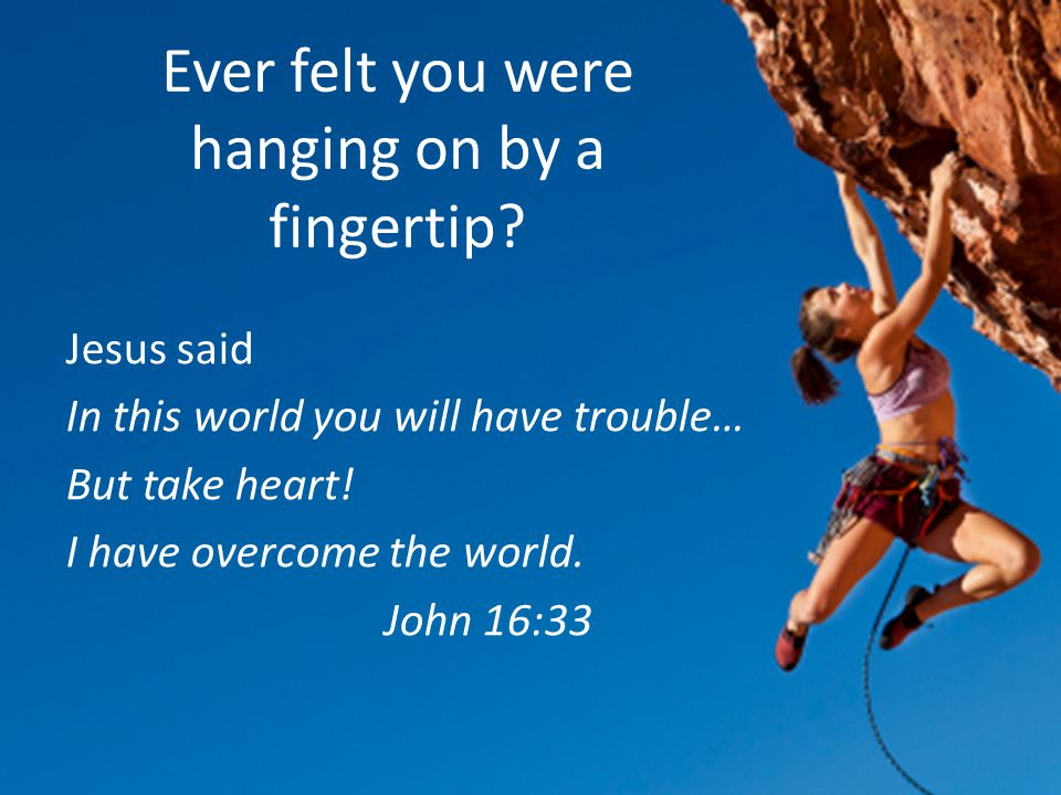 Ever felt you were hanging on by a fingertip.