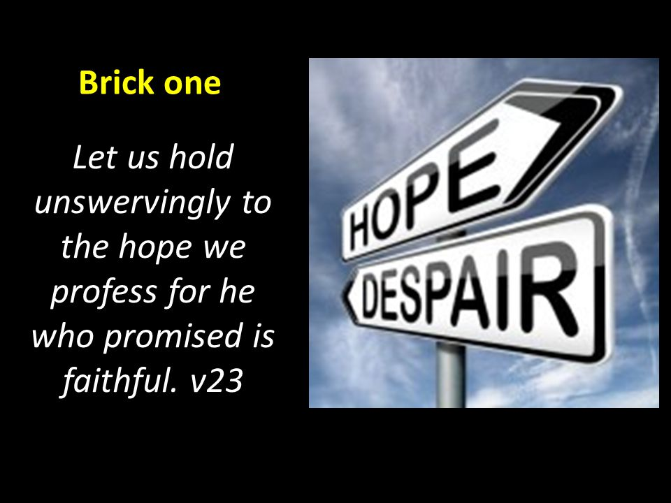 Let us hold unswervingly to the hope we profess for he who promised is faithful. v23 Brick one