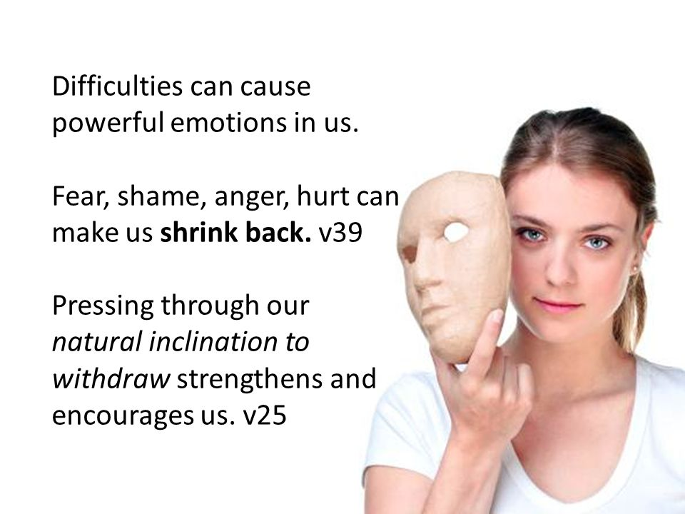 Difficulties can cause powerful emotions in us. Fear, shame, anger, hurt can make us shrink back.