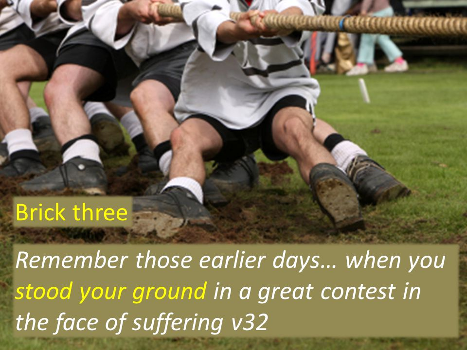 Remember those earlier days… when you stood your ground in a great contest in the face of suffering v32 Brick three