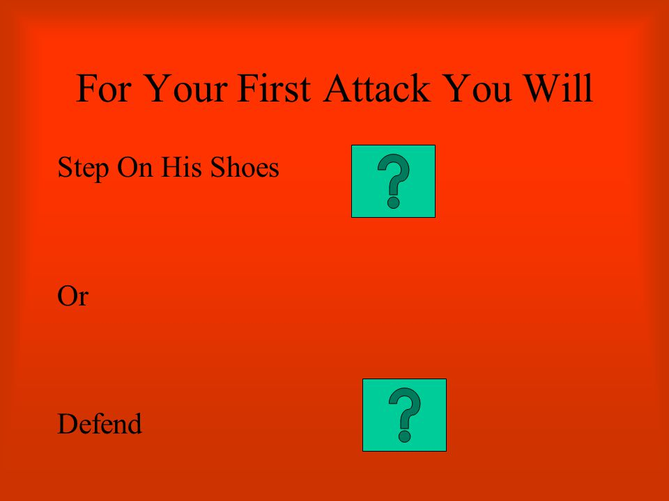 For Your First Attack You Will Step On His Shoes Or Defend