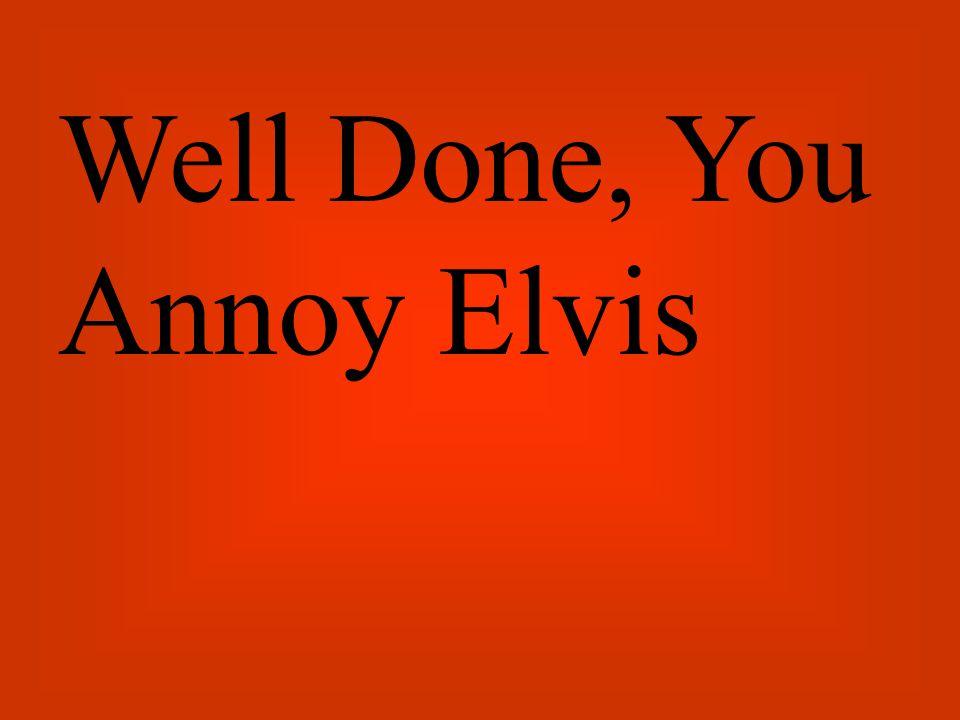 Great, Elvis Is Nearly Dead!