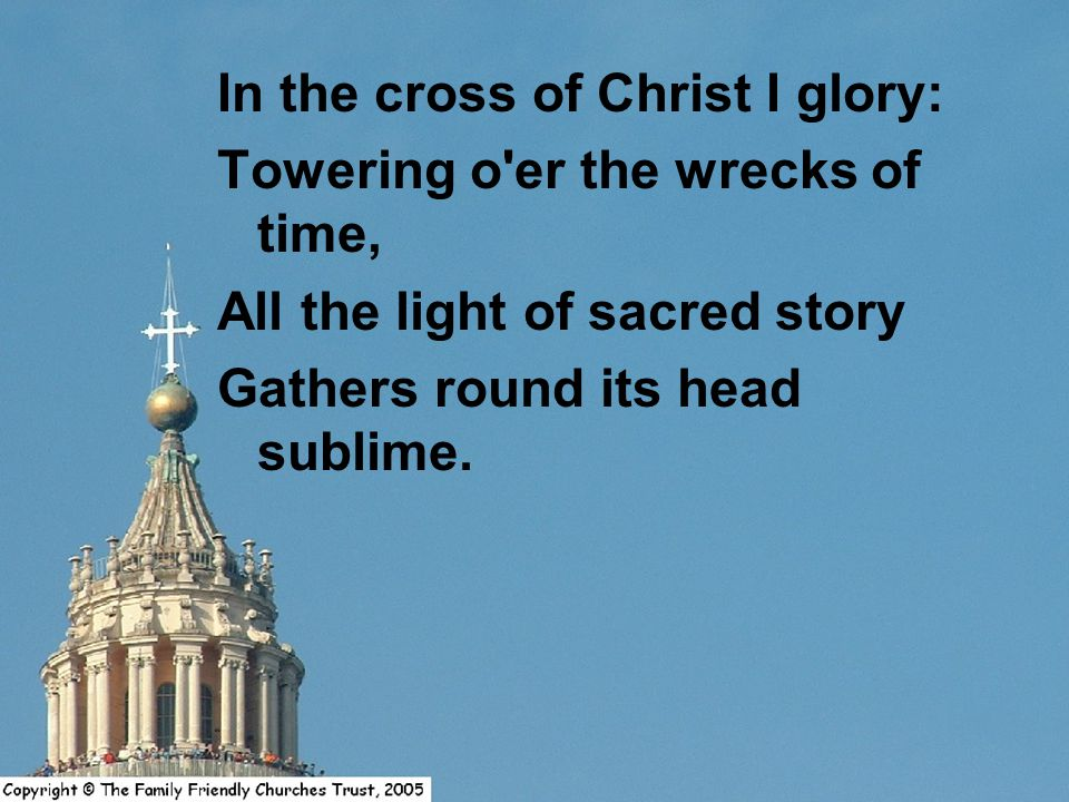 In the cross of Christ I glory: Towering o er the wrecks of time, All the light of sacred story Gathers round its head sublime.