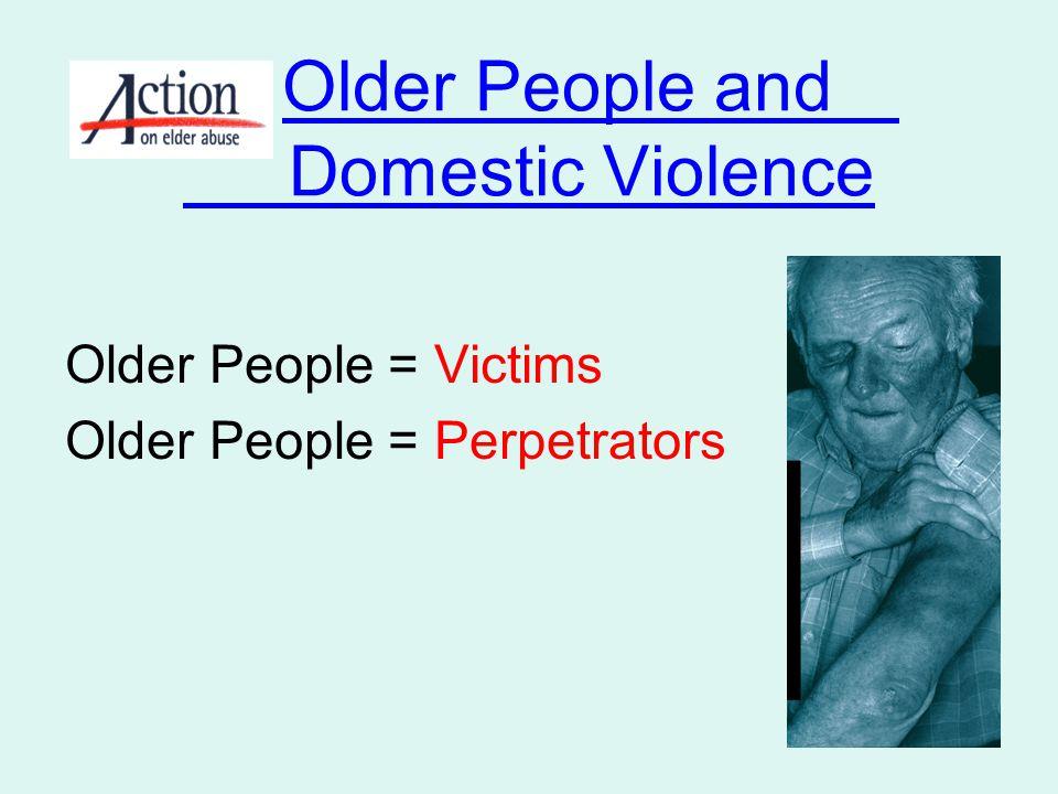 Older People and Domestic Violence Older People = Victims Older People = Perpetrators