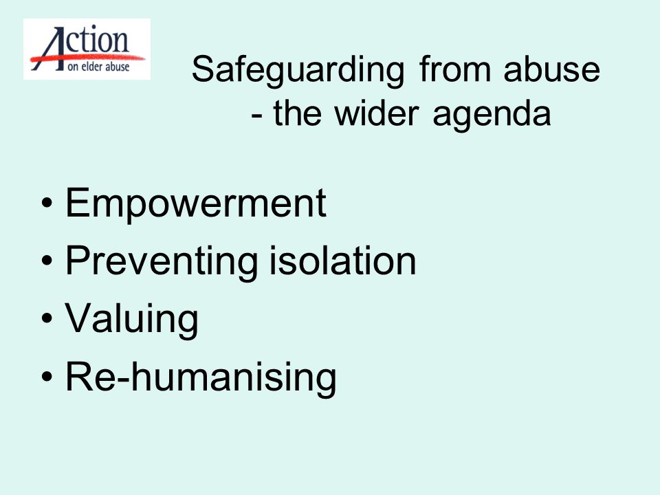 Safeguarding from abuse - the wider agenda Empowerment Preventing isolation Valuing Re-humanising