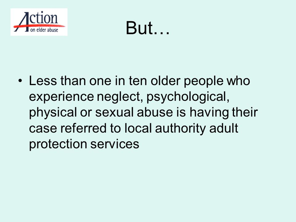 But… Less than one in ten older people who experience neglect, psychological, physical or sexual abuse is having their case referred to local authorit