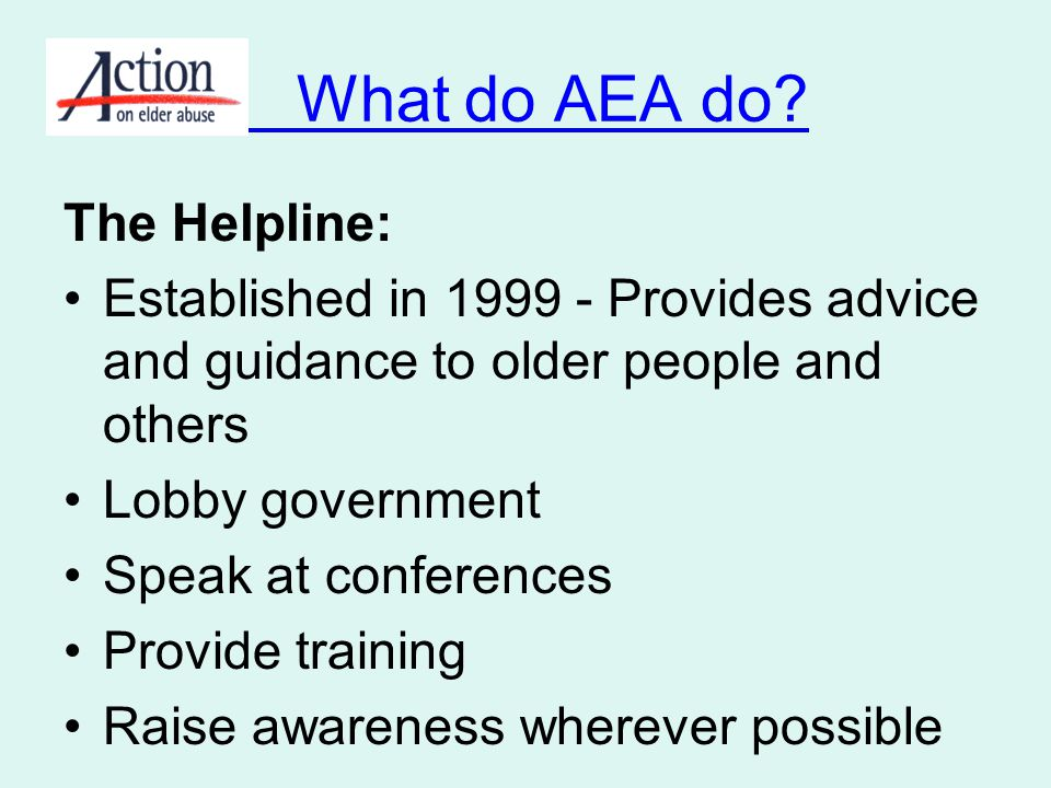What do AEA do? The Helpline: Established in 1999 - Provides advice and guidance to older people and others Lobby government Speak at conferences Prov