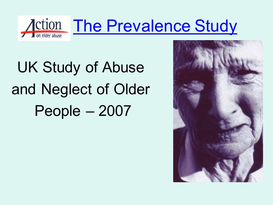 The overall prevalence of abuse, defined by 'expectation of trust' in the year preceding the survey was UK Study of Abuse and Neglect of Older People - 2007 4% (2.6% of older people were abused by someone in a 'position of trust') This equates to 342,000 people aged 66 and over, or 1 in every 25 of the population aged 66 and over Leicester population: 330,574 Excluded Care homes, NHS institutions and people with dementia!