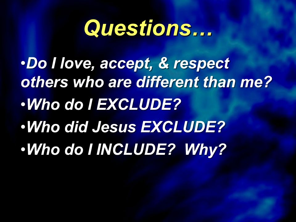 Do I love, accept, & respect others who are different than me? Who do I EXCLUDE? Who did Jesus EXCLUDE? Who do I INCLUDE? Why? Do I love, accept, & re