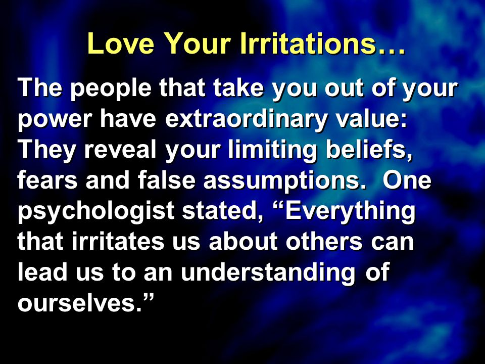 Love Your Irritations… The people that take you out of your power have extraordinary value: They reveal your limiting beliefs, fears and false assumpt