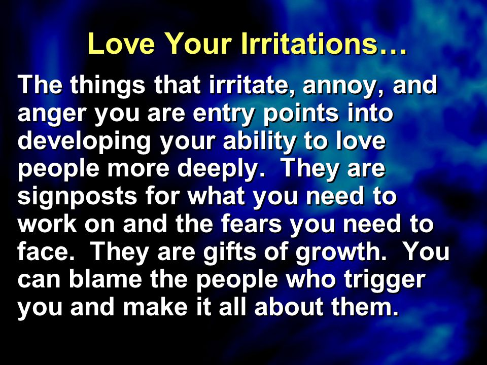 Love Your Irritations… The things that irritate, annoy, and anger you are entry points into developing your ability to love people more deeply. They a