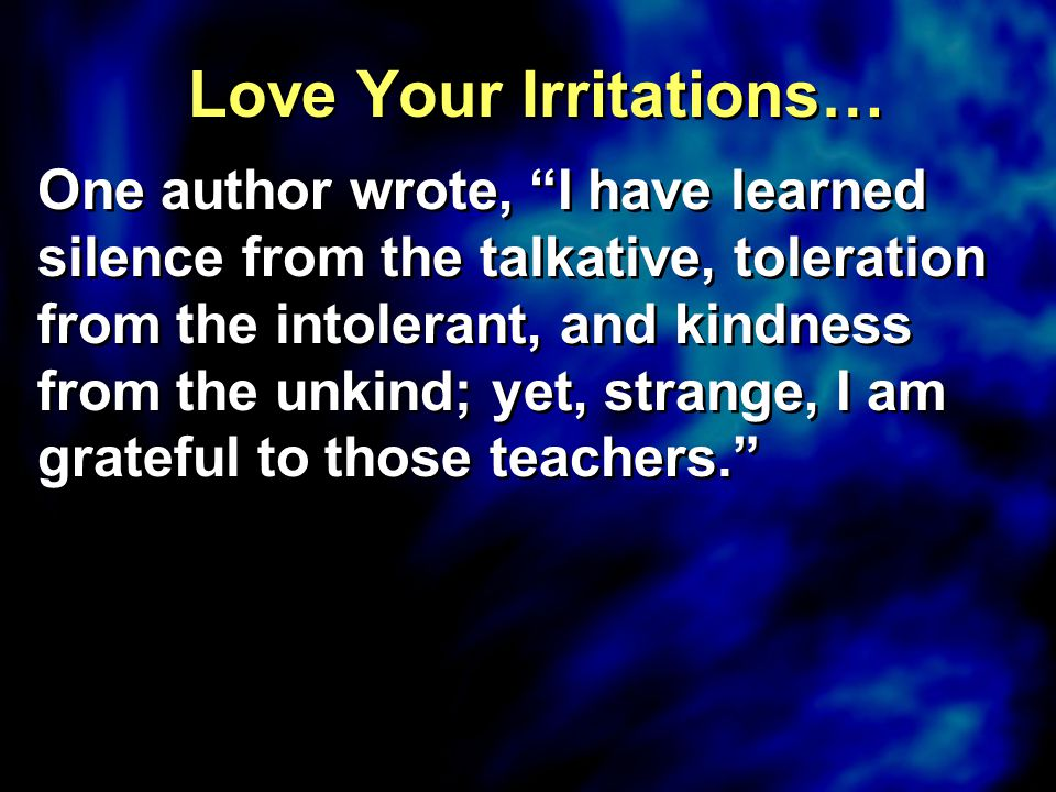 """Love Your Irritations… One author wrote, """"I have learned silence from the talkative, toleration from the intolerant, and kindness from the unkind; yet"""