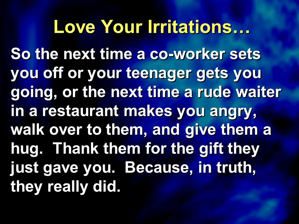 Love Your Irritations… So the next time a co-worker sets you off or your teenager gets you going, or the next time a rude waiter in a restaurant makes