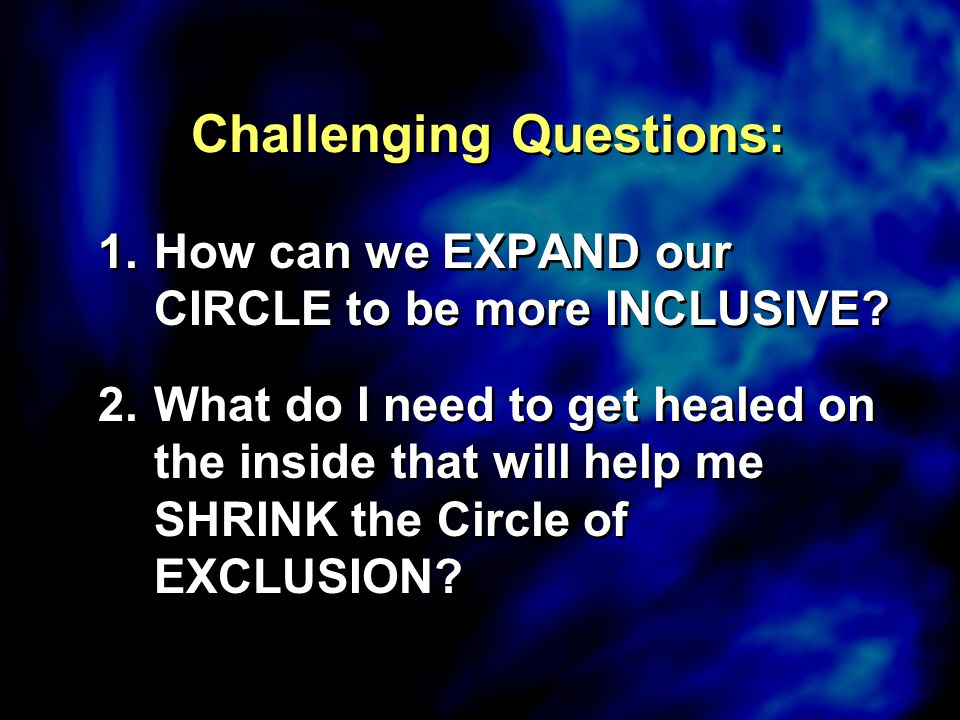 Challenging Questions: 1.How can we EXPAND our CIRCLE to be more INCLUSIVE? 2.What do I need to get healed on the inside that will help me SHRINK the