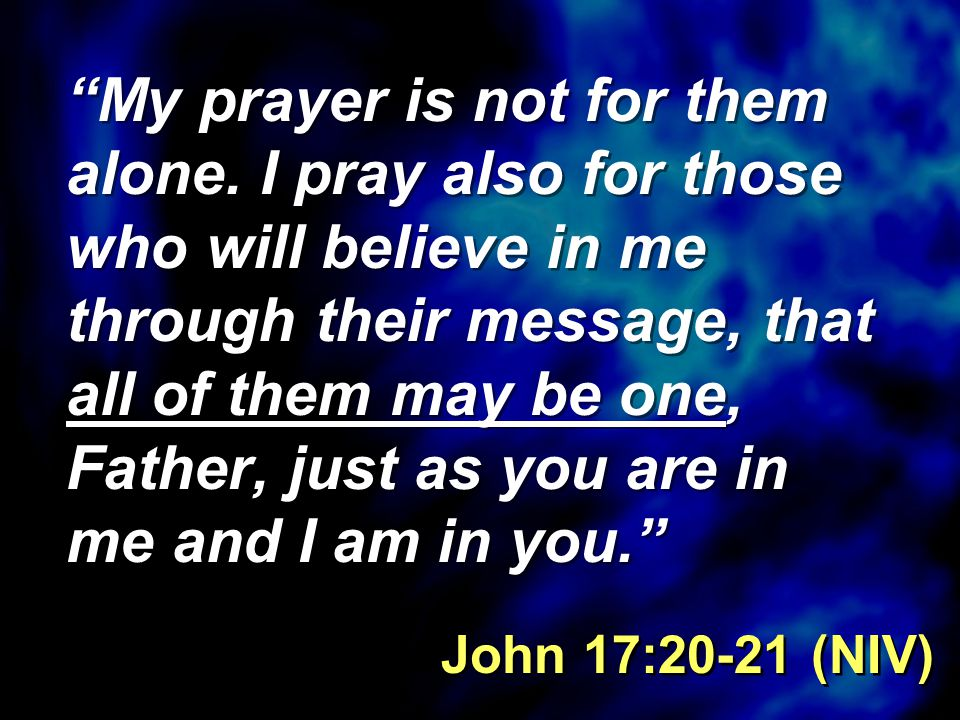 """""""My prayer is not for them alone. I pray also for those who will believe in me through their message, that all of them may be one, Father, just as you"""