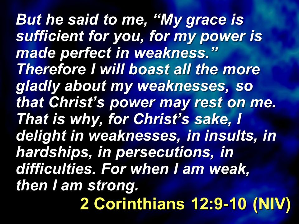 But he said to me, My grace is sufficient for you, for my power is made perfect in weakness. Therefore I will boast all the more gladly about my weaknesses, so that Christ's power may rest on me.