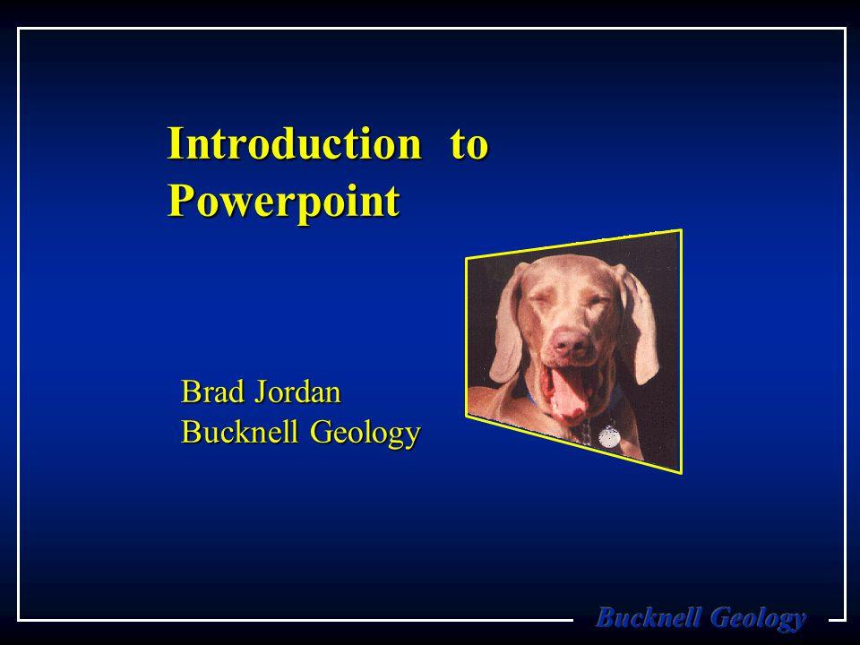 Introduction to Powerpoint Brad Jordan Bucknell Geology