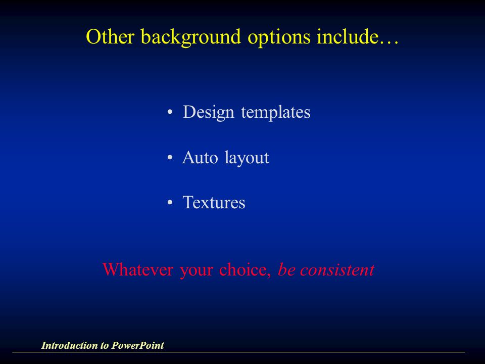 Other background options include… Design templates Auto layout Textures Whatever your choice, be consistent Introduction to PowerPoint