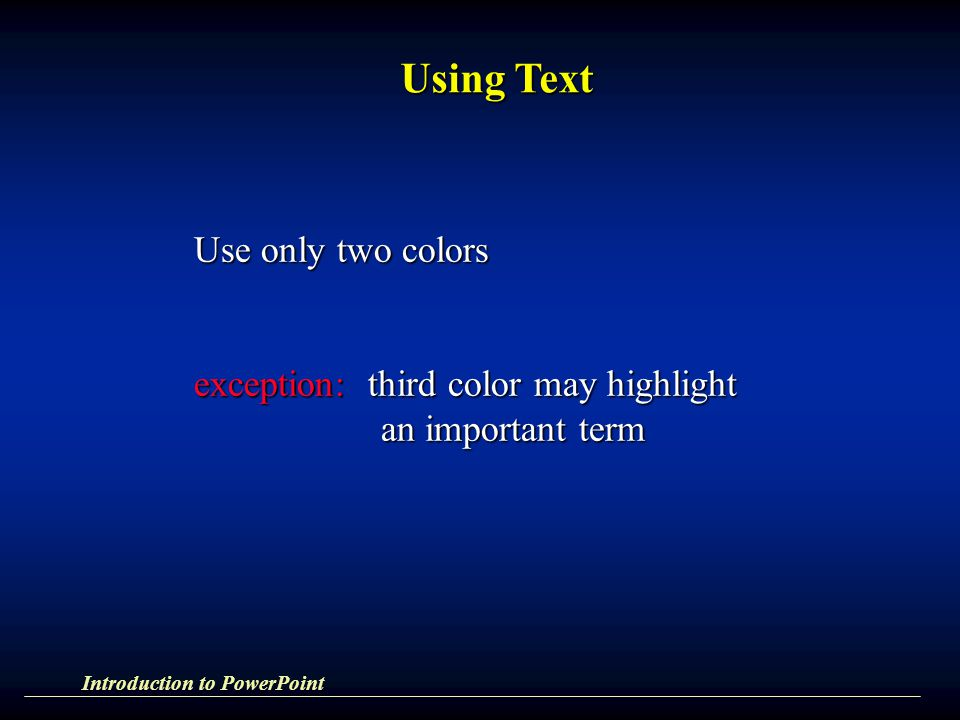 Using Text Use only two colors exception: third color may highlight an important term an important term Introduction to PowerPoint