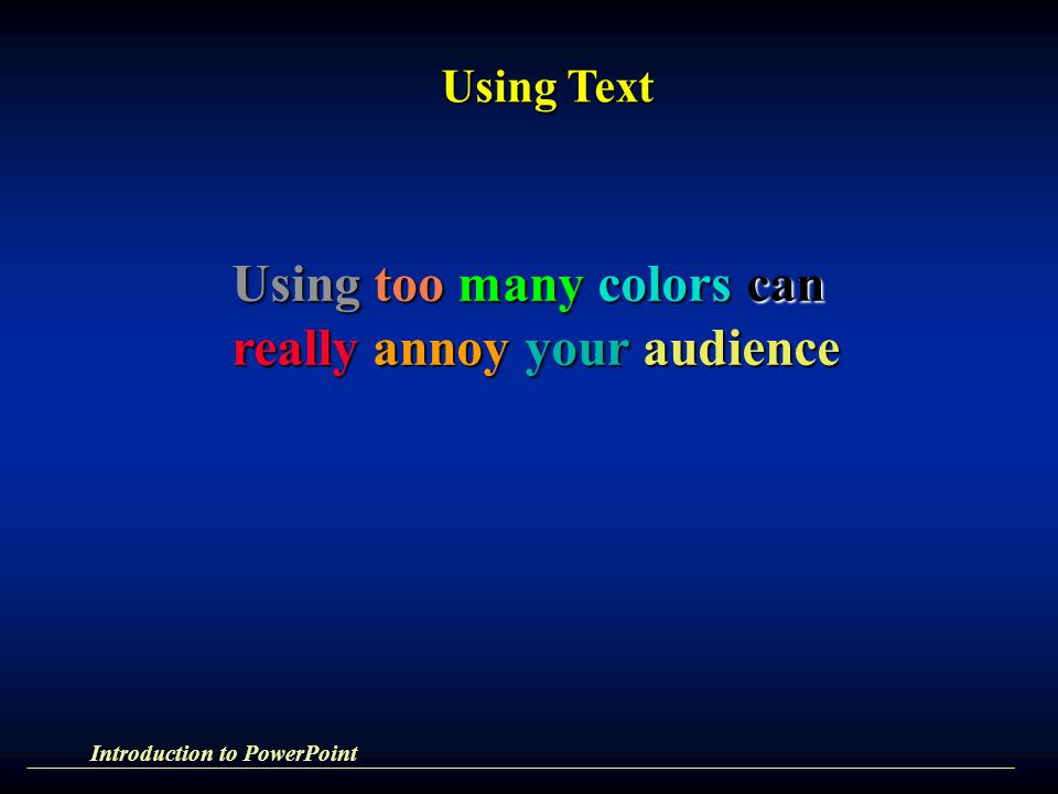 Using too many colors can really annoy your audience Using Text Introduction to PowerPoint