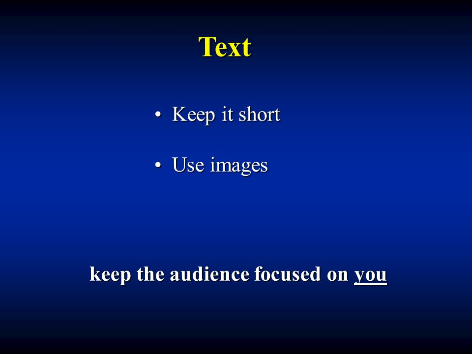 Text Keep it short Keep it short Use images Use images keep the audience focused on you