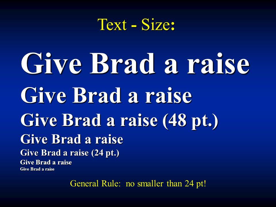 Text - Size: Give Brad a raise Give Brad a raise (48 pt.) Give Brad a raise Give Brad a raise (24 pt.) Give Brad a raise General Rule: no smaller than