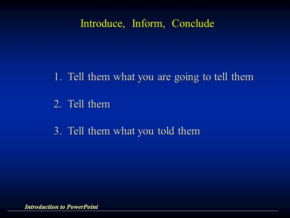 Introduce, Inform, Conclude 1. Tell them what you are going to tell them 2. Tell them 3. Tell them what you told them Introduction to PowerPoint