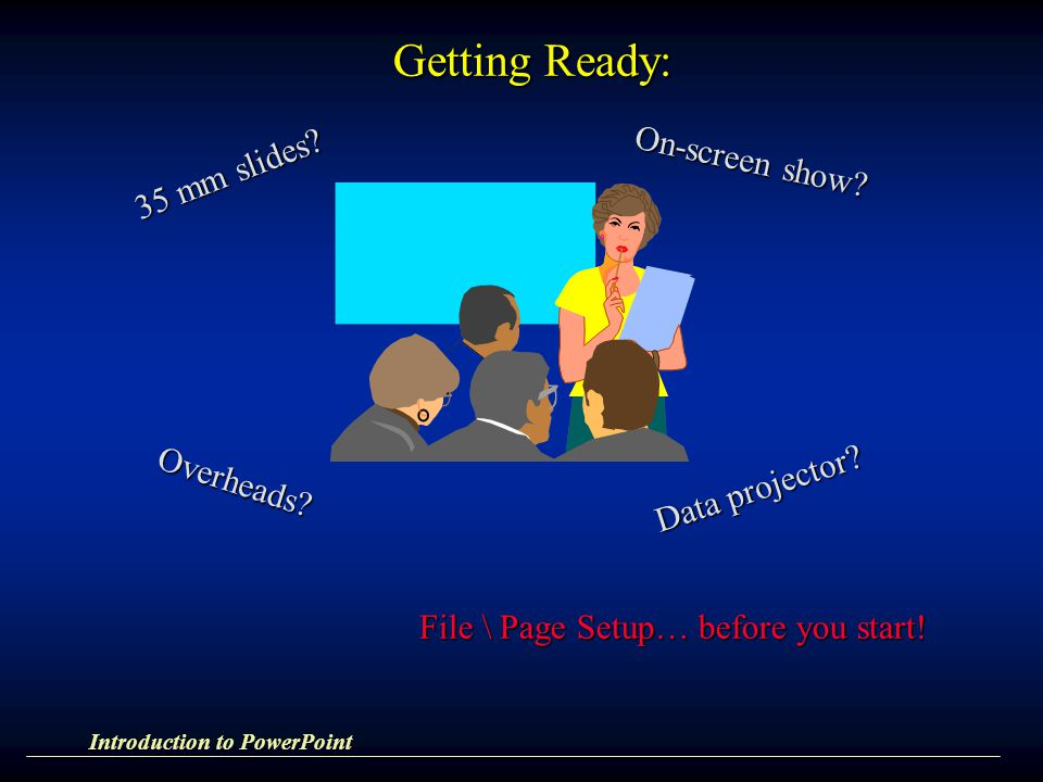 Introduction to PowerPoint 35 mm slides? On-screen show? Overheads? Data projector? File \ Page Setup… before you start! Getting Ready: