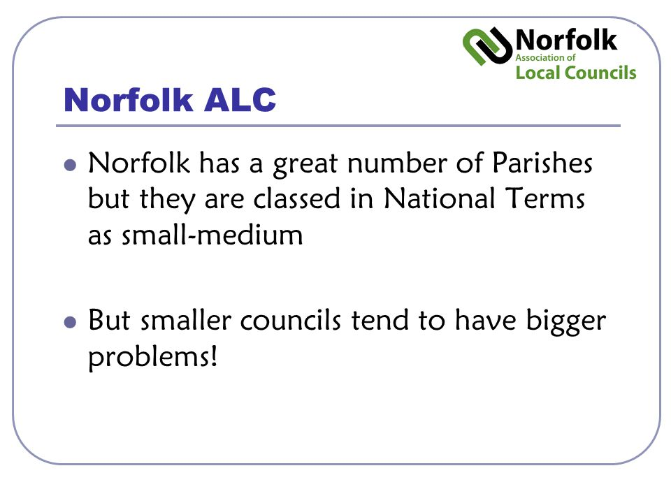 Norfolk ALC Norfolk has a great number of Parishes but they are classed in National Terms as small-medium But smaller councils tend to have bigger problems!