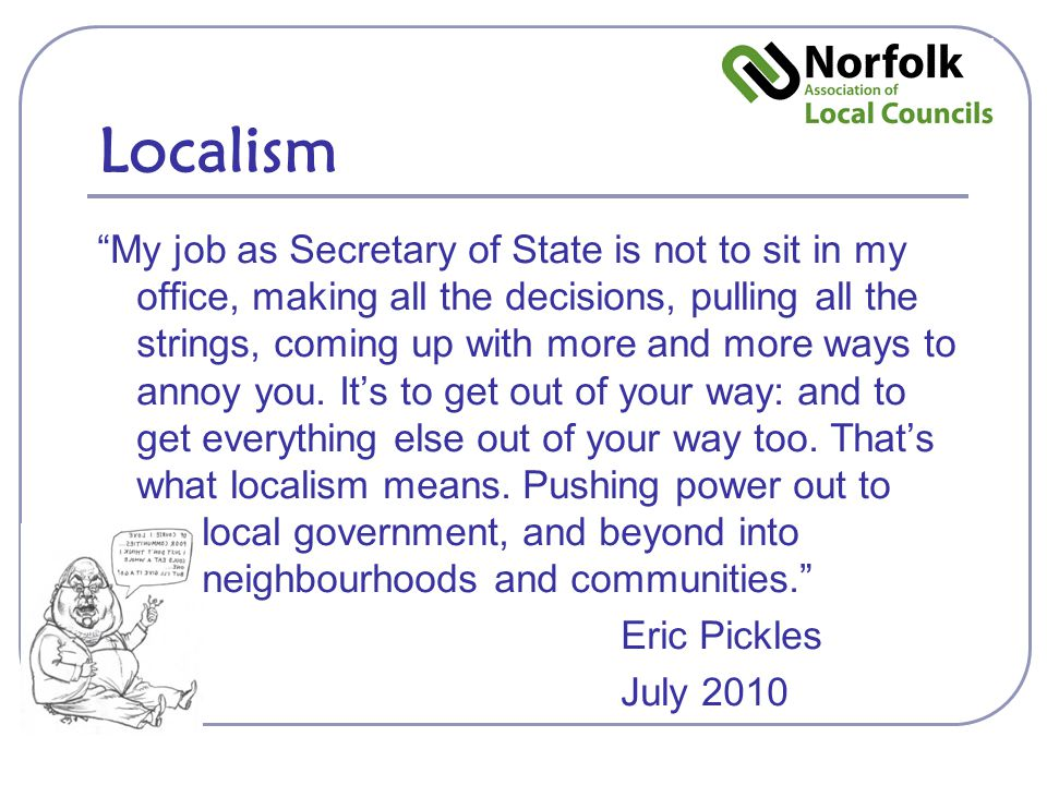 Localism My job as Secretary of State is not to sit in my office, making all the decisions, pulling all the strings, coming up with more and more ways to annoy you.