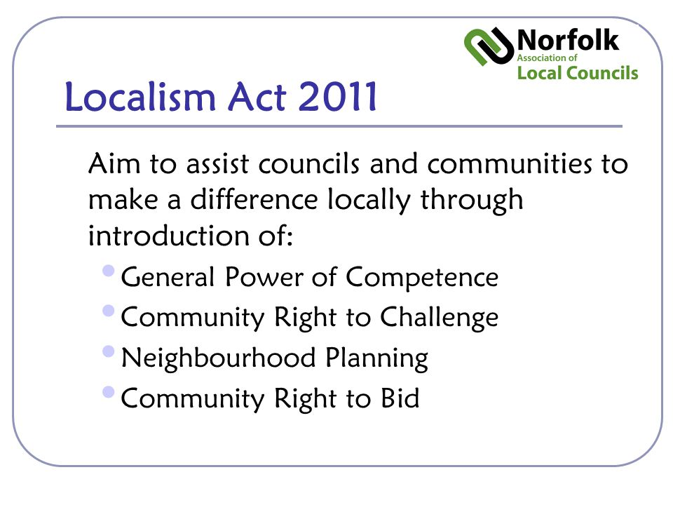 Localism Act 2011 Aim to assist councils and communities to make a difference locally through introduction of: General Power of Competence Community Right to Challenge Neighbourhood Planning Community Right to Bid