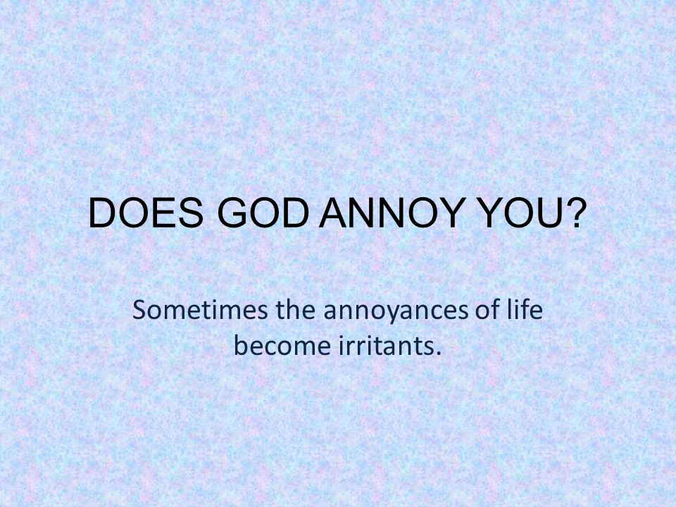 DOES GOD ANNOY YOU Sometimes the annoyances of life become irritants.