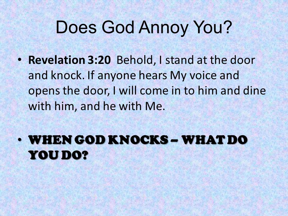 Does God Annoy You. Revelation 3:20 Behold, I stand at the door and knock.