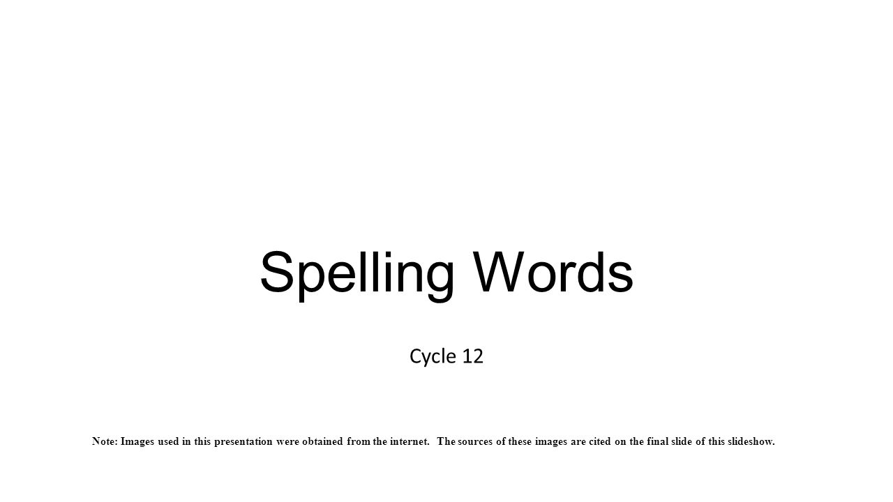 Spelling Words Cycle 12 Note: Images used in this presentation were obtained from the internet.
