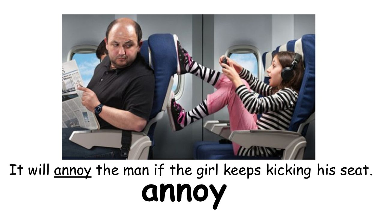 annoy It will annoy the man if the girl keeps kicking his seat.