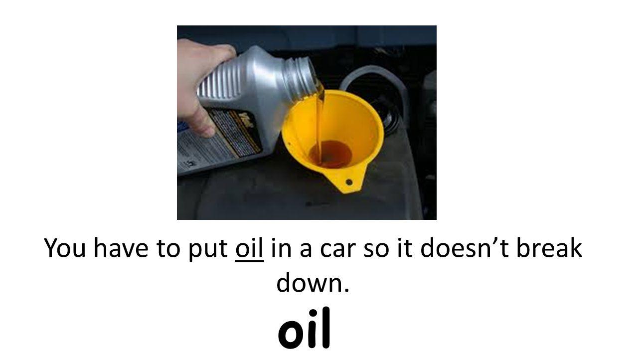 oil You have to put oil in a car so it doesn't break down.