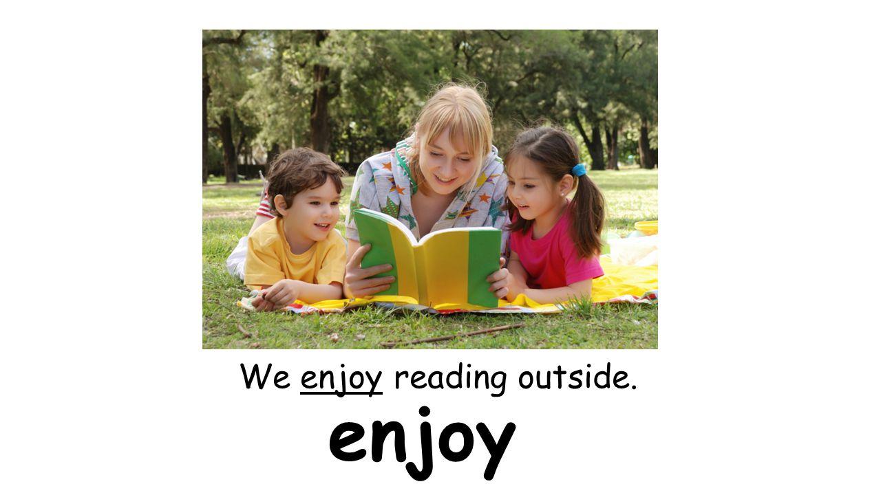 enjoy We enjoy reading outside.