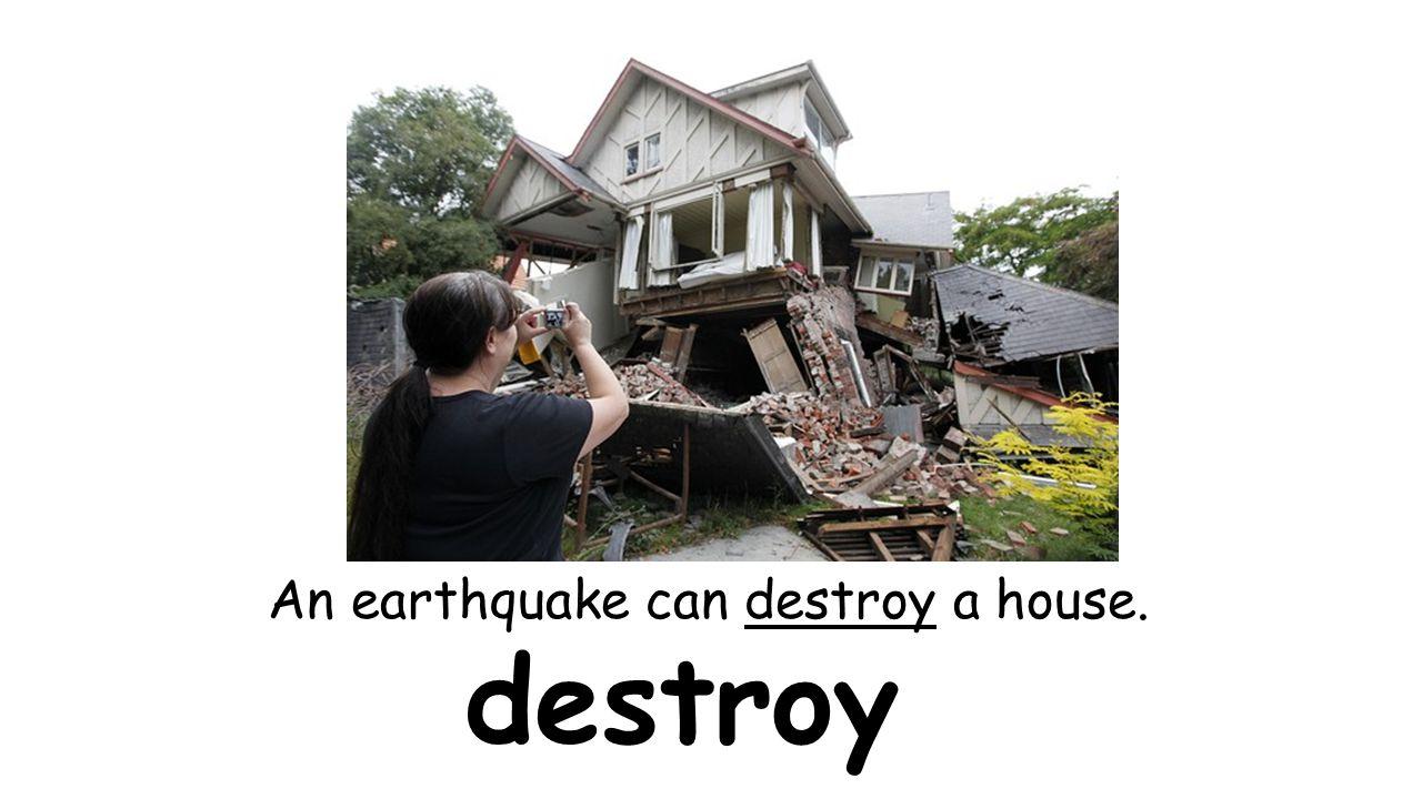 destroy An earthquake can destroy a house.
