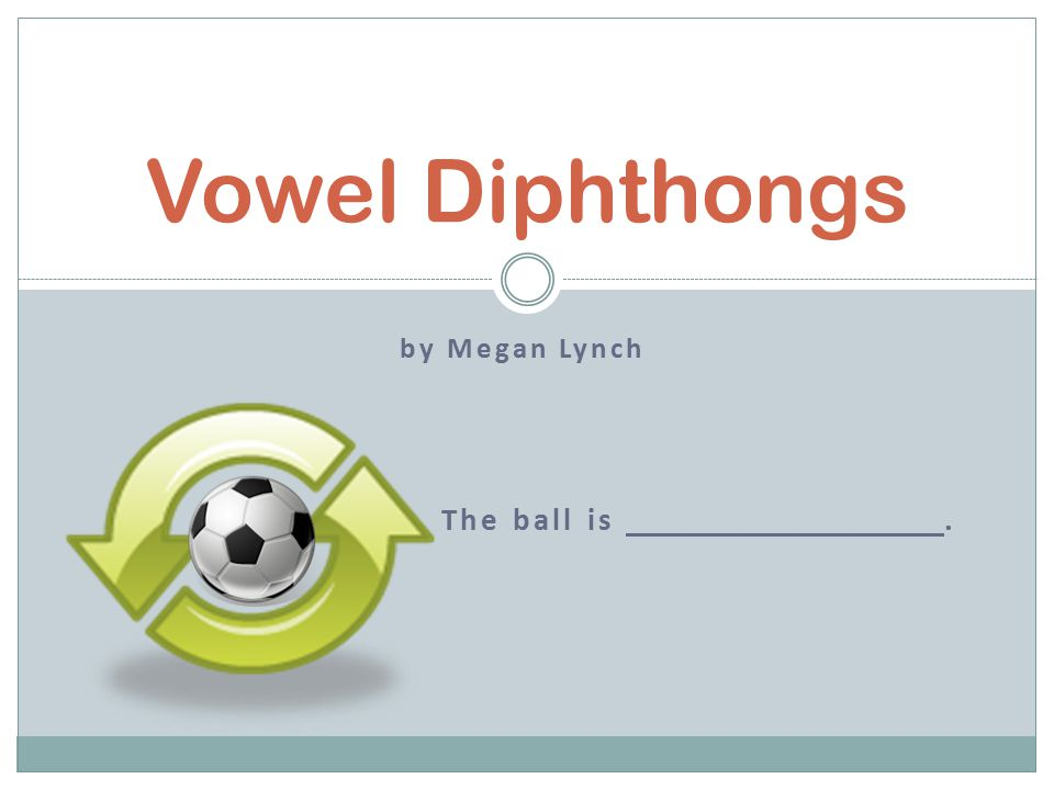 by Megan Lynch The ball is. Vowel Diphthongs