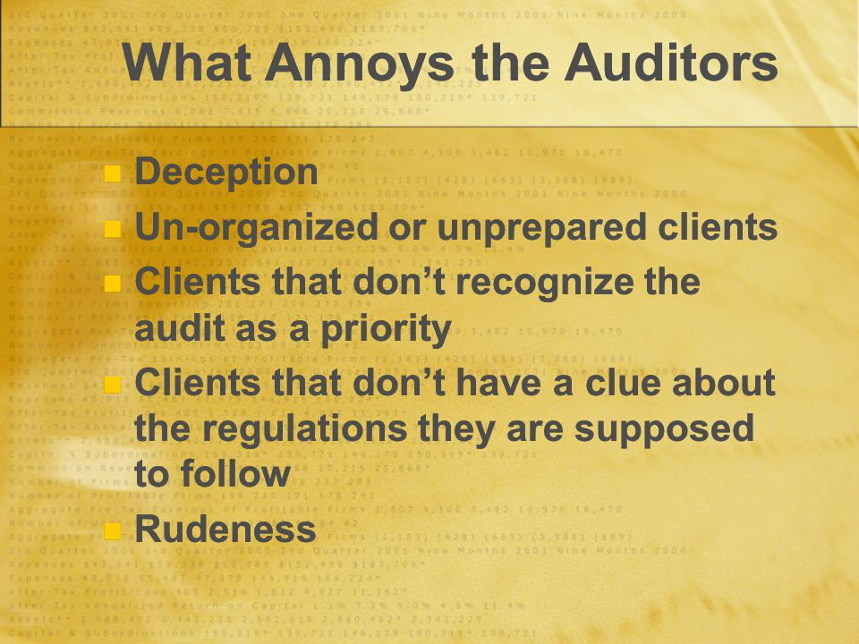 What Annoys the Auditors Deception Un-organized or unprepared clients Clients that don't recognize the audit as a priority Clients that don't have a clue about the regulations they are supposed to follow Rudeness Deception Un-organized or unprepared clients Clients that don't recognize the audit as a priority Clients that don't have a clue about the regulations they are supposed to follow Rudeness
