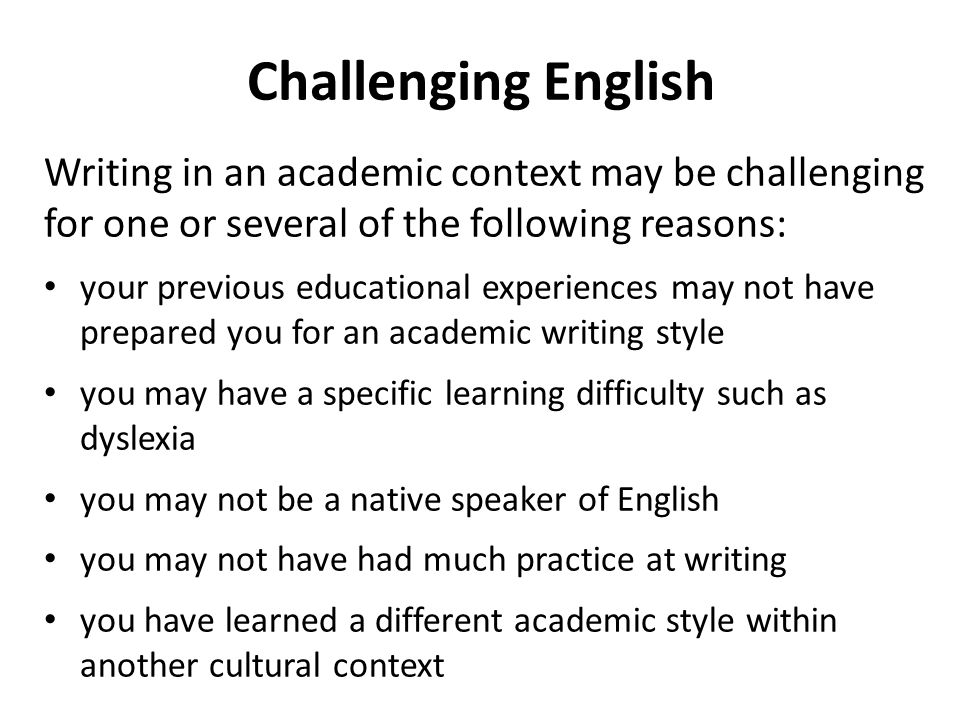 Challenging English Writing in an academic context may be challenging for one or several of the following reasons: your previous educational experiences may not have prepared you for an academic writing style you may have a specific learning difficulty such as dyslexia you may not be a native speaker of English you may not have had much practice at writing you have learned a different academic style within another cultural context