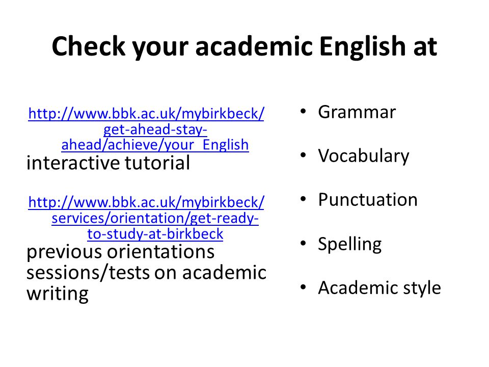 Useful websites for academic writing online resources available on the Birkbeck Library website http://www.bbk.ac.uk/mybirkbeck/services/facilities/support/essay-writing http://www.bbk.ac.uk/mybirkbeck/services/facilities/support/writing-skills Get ahead Stay ahead interactive tutorials http://www.bbk.ac.uk/mybirkbeck/get-ahead-stay-ahead/skills/writing-skills http://www.bbk.ac.uk/mybirkbeck/get-ahead-stay ahead/skills/structuring_writing website supporting the Palgrave MacMillan study skills books http://www.palgrave.com/skills4study/studyskills/reading/essay.asp http://www.palgrave.com/skills4study/studyskills/reading/writing.asp Useful listening http://www.palgrave.com/skills4study/mp3s.asp#tricks