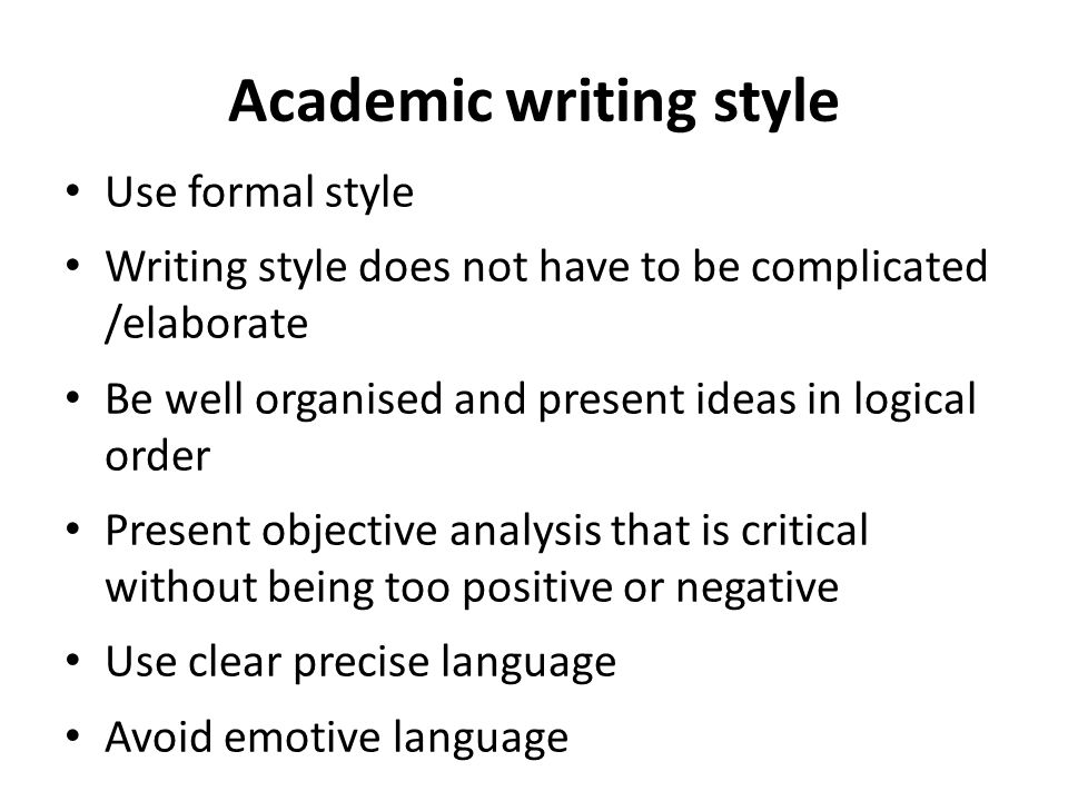 Academic writing style Use formal style Writing style does not have to be complicated /elaborate Be well organised and present ideas in logical order Present objective analysis that is critical without being too positive or negative Use clear precise language Avoid emotive language