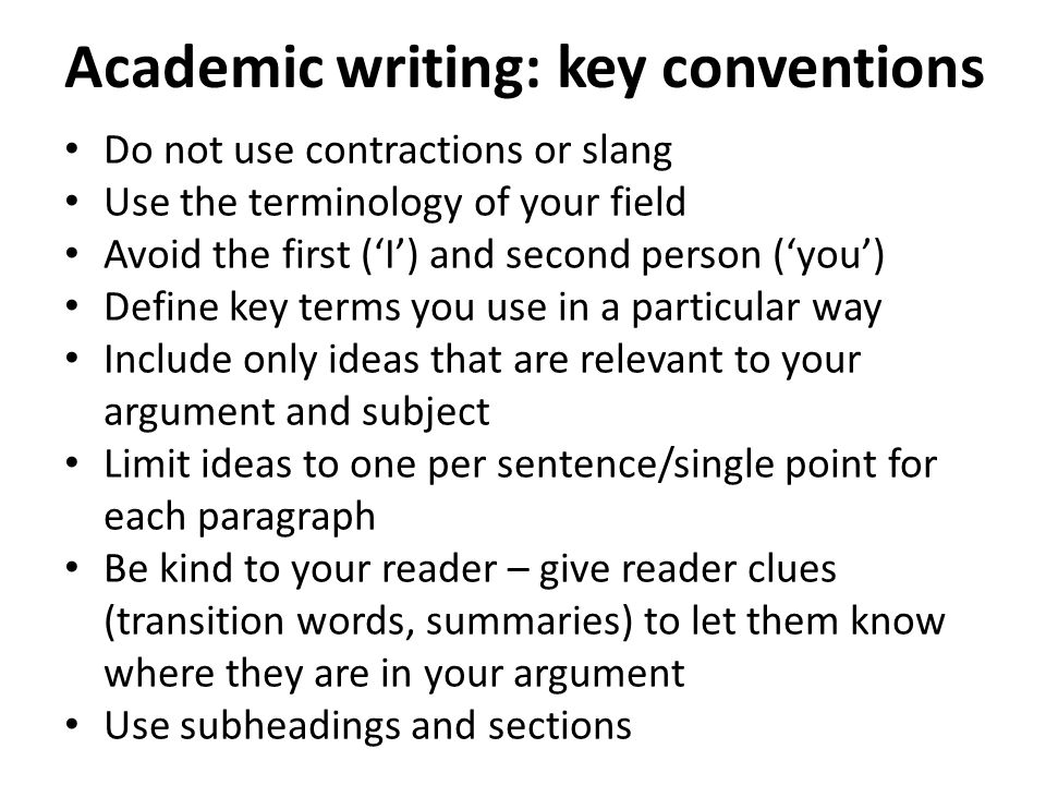Academic writing: key conventions Do not use contractions or slang Use the terminology of your field Avoid the first ('I') and second person ('you') Define key terms you use in a particular way Include only ideas that are relevant to your argument and subject Limit ideas to one per sentence/single point for each paragraph Be kind to your reader – give reader clues (transition words, summaries) to let them know where they are in your argument Use subheadings and sections