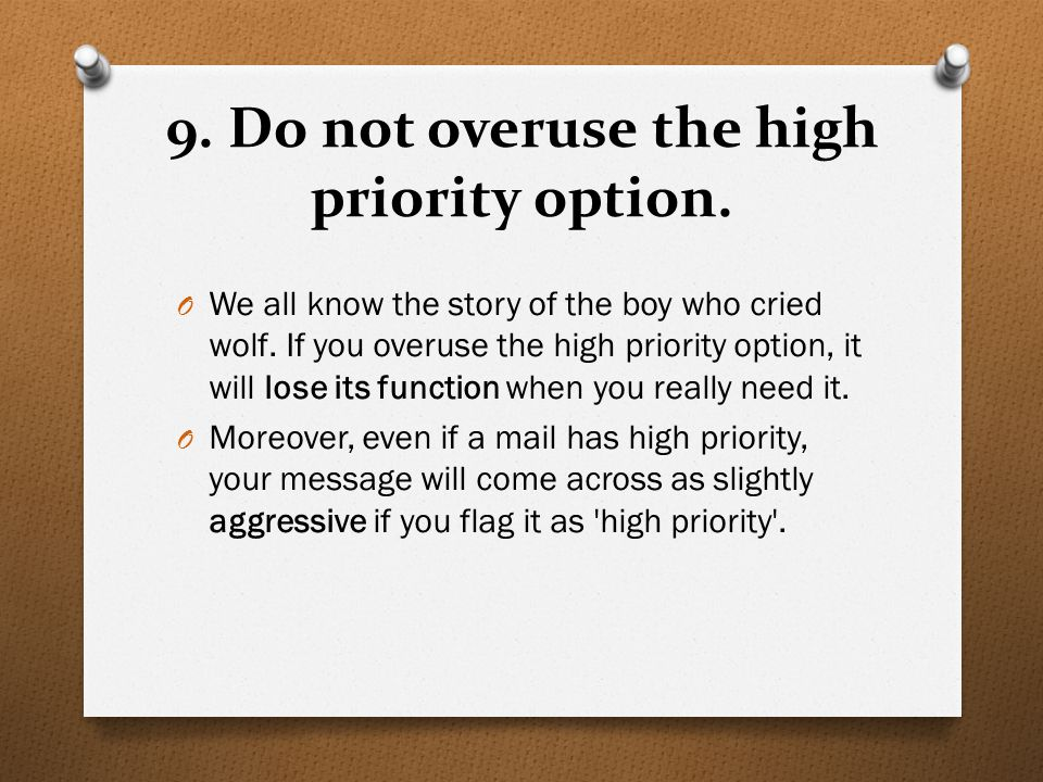 9. Do not overuse the high priority option. O We all know the story of the boy who cried wolf. If you overuse the high priority option, it will lose i
