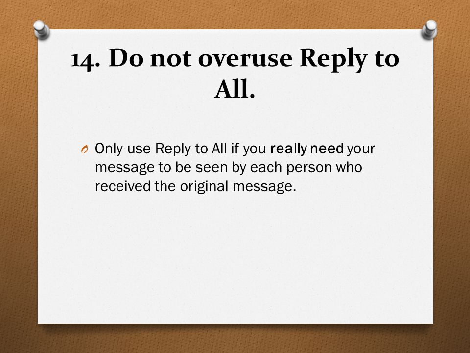 14. Do not overuse Reply to All. O Only use Reply to All if you really need your message to be seen by each person who received the original message.