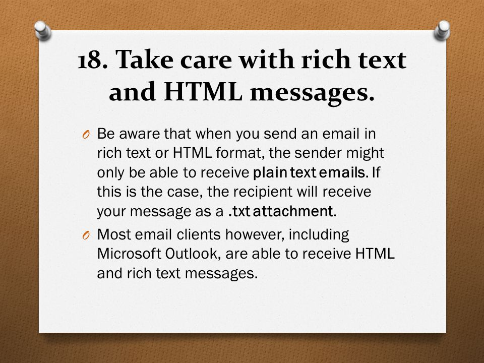 18. Take care with rich text and HTML messages. O Be aware that when you send an email in rich text or HTML format, the sender might only be able to r