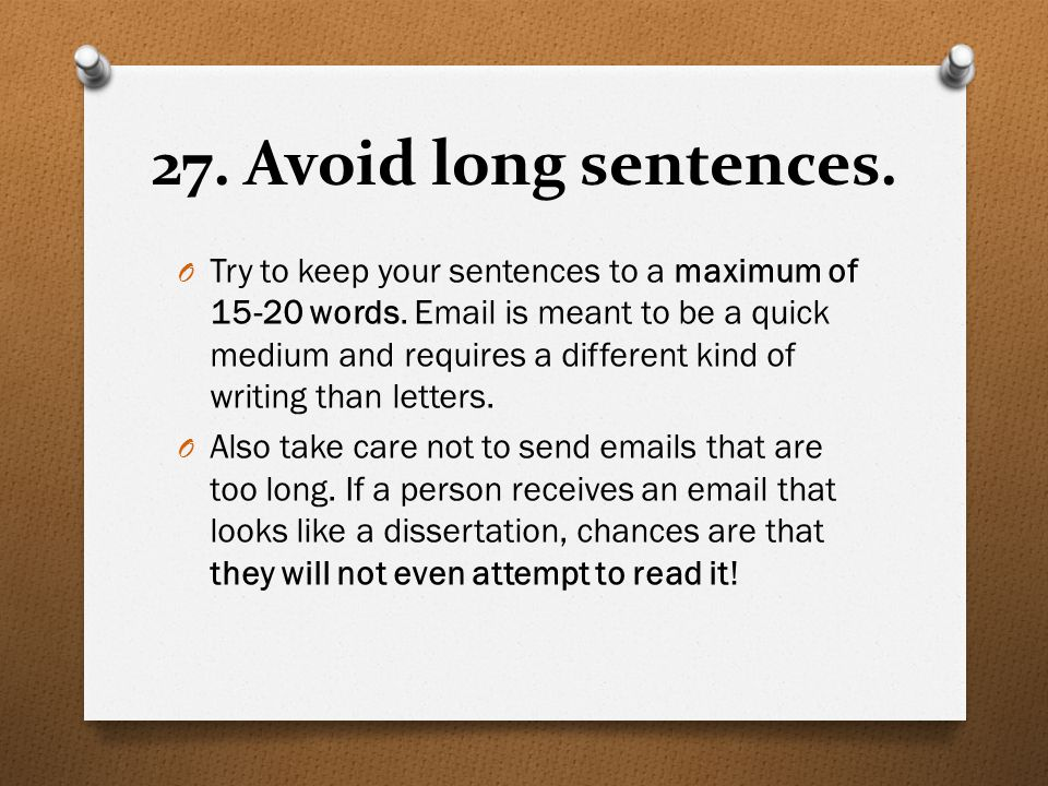 27. Avoid long sentences. O Try to keep your sentences to a maximum of 15-20 words. Email is meant to be a quick medium and requires a different kind