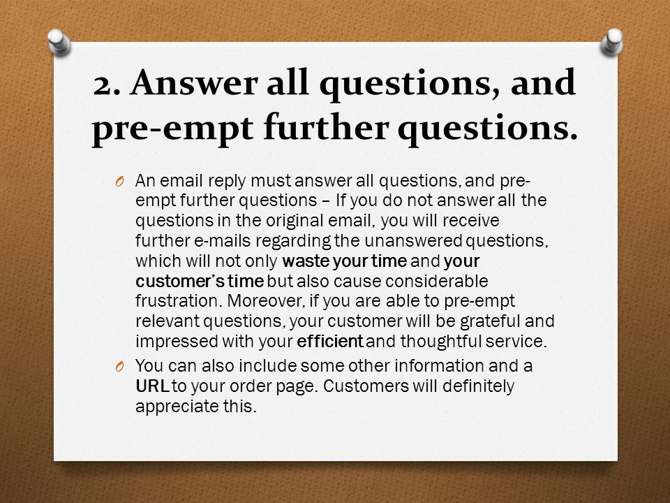 2. Answer all questions, and pre-empt further questions. O An email reply must answer all questions, and pre- empt further questions – If you do not a