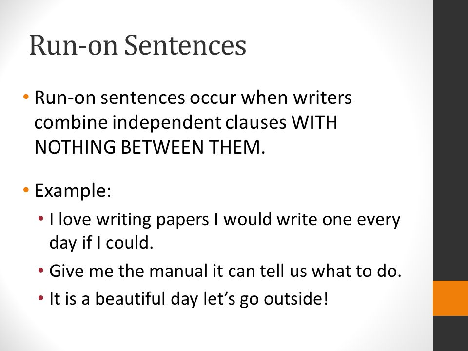 Run-on Sentences Run-on sentences occur when writers combine independent clauses WITH NOTHING BETWEEN THEM.